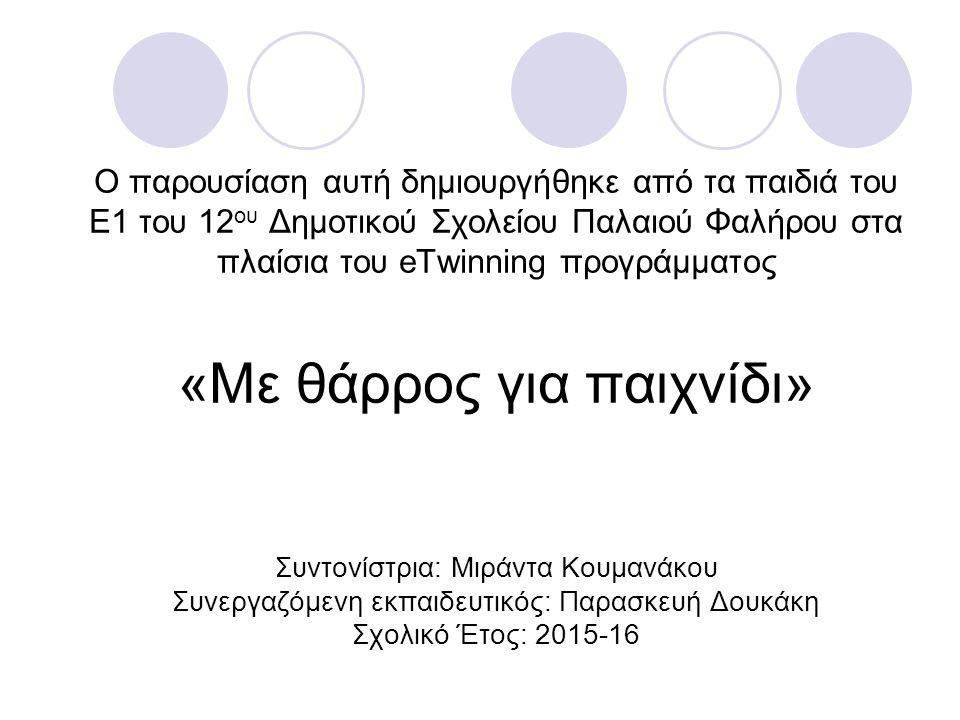 Ο παρουσίαση αυτή δημιουργήθηκε από τα παιδιά του Ε1 του 12 ου Δημοτικού Σχολείου Παλαιού Φαλήρου στα πλαίσια του eTwinning προγράμματος «Με θάρρος για παιχνίδι» Συντονίστρια: Μιράντα Κουμανάκου Συνεργαζόμενη εκπαιδευτικός: Παρασκευή Δουκάκη Σχολικό Έτος: 2015-16