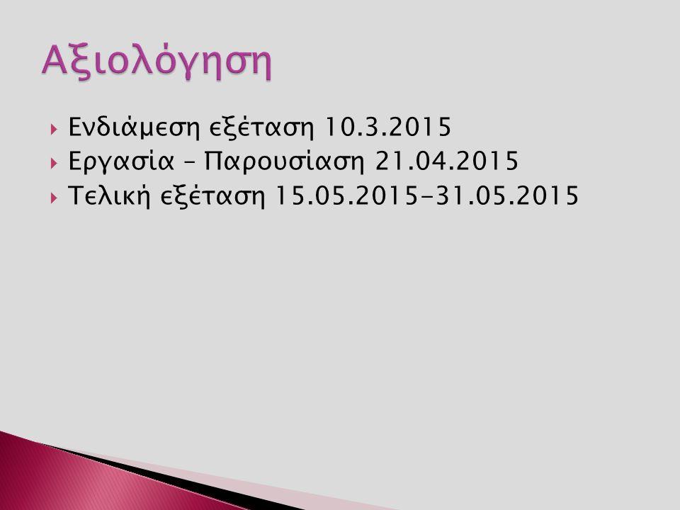  Ενδιάμεση εξέταση 10.3.2015  Εργασία – Παρουσίαση 21.04.2015  Τελική εξέταση 15.05.2015-31.05.2015