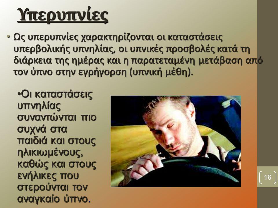 Υπερυπνίες Ως υπερυπνίες χαρακτηρίζονται οι καταστάσεις υπερβολικής υπνηλίας, οι υπνικές προσβολές κατά τη διάρκεια της ημέρας και η παρατεταμένη μετάβαση από τον ύπνο στην εγρήγορση (υπνική μέθη).