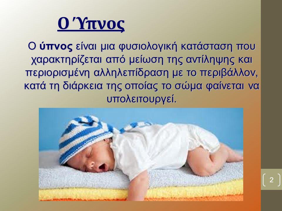 Ο Ύπνος Ο ύπνος είναι μια φυσιολογική κατάσταση που χαρακτηρίζεται από μείωση της αντίληψης και περιορισμένη αλληλεπίδραση με το περιβάλλον, κατά τη διάρκεια της οποίας το σώμα φαίνεται να υπολειτουργεί.