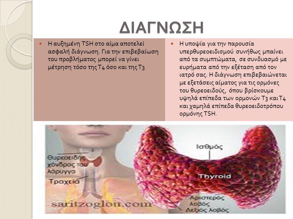 ΔΙΑΓΝΩΣΗ ΔΙΑΓΝΩΣΗ Η αυξημένη TSH στο αίμα αποτελεί ασφαλή διάγνωση. Για την επιβεβαίωση του προβλήματος μπορεί να γίνει μέτρηση τόσο της Τ 4 όσο και τ