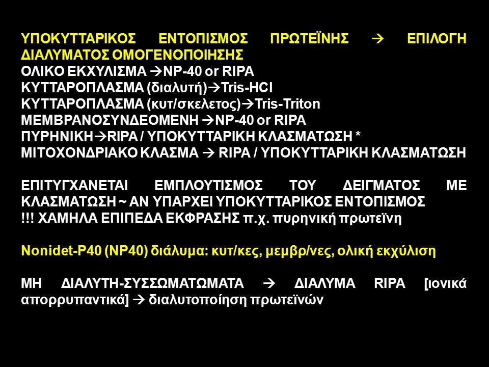 ΥΠΟΚΥΤΤΑΡΙΚΟΣ ΕΝΤOΠΙΣΜΟΣ ΠΡΩΤΕΪΝΗΣ  ΕΠΙΛΟΓΗ ΔΙΑΛΥΜΑΤΟΣ ΟΜΟΓΕΝΟΠΟΙΗΣΗΣ ΟΛΙΚΟ ΕΚΧΥΛΙΣΜΑ  NP-40 or RIPA ΚΥΤΤΑΡΟΠΛΑΣΜΑ (διαλυτή)  Tris-HCl ΚΥΤΤΑΡΟΠΛΑΣΜΑ (κυτ/σκελετος)  Tris-Triton ΜΕΜΒΡΑΝΟΣΥΝΔΕΟΜΕΝΗ  NP-40 or RIPA ΠΥΡΗΝΙΚΗ  RIPA / ΥΠΟΚΥΤΤΑΡΙΚΗ ΚΛΑΣΜΑΤΩΣΗ * ΜΙΤΟΧΟΝΔΡΙΑΚΟ ΚΛΑΣΜΑ  RIPA / ΥΠΟΚΥΤΤΑΡΙΚΗ ΚΛΑΣΜΑΤΩΣΗ ΕΠΙΤΥΓΧΑΝΕΤΑΙ ΕΜΠΛΟΥΤΙΣΜΟΣ ΤΟΥ ΔΕΙΓΜΑΤΟΣ ΜΕ ΚΛΑΣΜΑΤΩΣΗ ~ ΑΝ ΥΠΑΡΧΕΙ ΥΠΟΚΥΤΤΑΡΙΚΟΣ ΕΝΤΟΠΙΣΜΟΣ !!.
