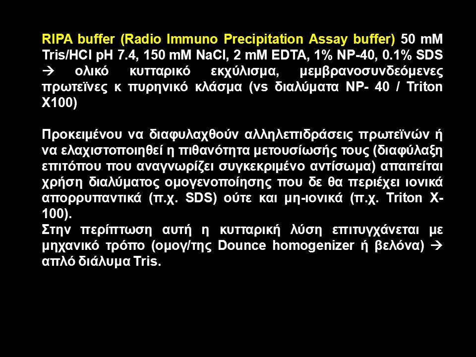 RIPA buffer (Radio Immuno Precipitation Assay buffer) 50 mM Tris/HCl pH 7.4, 150 mM NaCl, 2 mM EDTA, 1% NP-40, 0.1% SDS  ολικό κυτταρικό εκχύλισμα, μεμβρανοσυνδεόμενες πρωτεϊνες κ πυρηνικό κλάσμα (vs διαλύματα NP- 40 / Triton X100) Προκειμένου να διαφυλαχθούν αλληλεπιδράσεις πρωτεϊνών ή να ελαχιστοποιηθεί η πιθανότητα μετουσίωσής τους (διαφύλαξη επιτόπου που αναγνωρίζει συγκεκριμένο αντίσωμα) απαιτείται χρήση διαλύματος ομογενοποίησης που δε θα περιέχει ιονικά απορρυπαντικά (π.χ.
