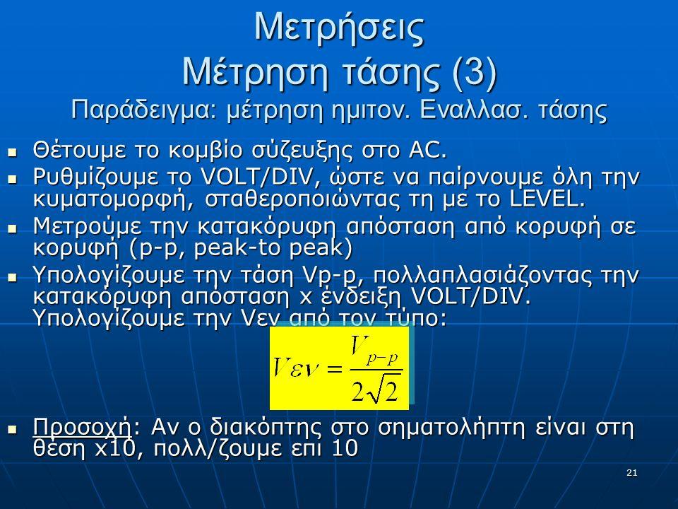21 Μετρήσεις Μέτρηση τάσης (3) Παράδειγμα: μέτρηση ημιτον. Εναλλασ. τάσης Θέτουμε το κομβίο σύζευξης στο AC. Θέτουμε το κομβίο σύζευξης στο AC. Ρυθμίζ