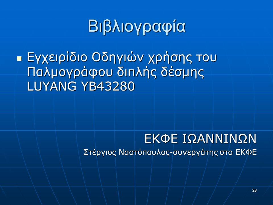 28 Βιβλιογραφία Εγχειρίδιο Οδηγιών χρήσης του Παλμογράφου διπλής δέσμης LUYANG YB43280 Εγχειρίδιο Οδηγιών χρήσης του Παλμογράφου διπλής δέσμης LUYANG YB43280 EΚΦΕ ΙΩΑΝΝΙΝΩΝ Στέργιος Ναστόπουλος-συνεργάτης στο ΕΚΦΕ