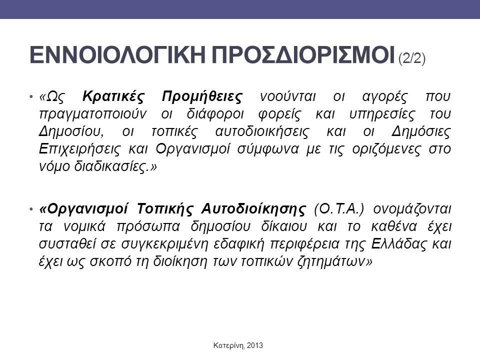 ΕΝΝΟΙΟΛΟΓΙΚΗ ΠΡΟΣΔΙΟΡΙΣΜΟΙ (2/2) «Ως Κρατικές Προμήθειες νοούνται οι αγορές που πραγματοποιούν οι διάφοροι φορείς και υπηρεσίες του Δημοσίου, οι τοπικές αυτοδιοικήσεις και οι Δημόσιες Επιχειρήσεις και Οργανισμοί σύμφωνα με τις οριζόμενες στο νόμο διαδικασίες.» «Οργανισμοί Τοπικής Αυτοδιοίκησης (Ο.Τ.Α.) ονομάζονται τα νομικά πρόσωπα δημοσίου δίκαιου και το καθένα έχει συσταθεί σε συγκεκριμένη εδαφική περιφέρεια της Ελλάδας και έχει ως σκοπό τη διοίκηση των τοπικών ζητημάτων» Κατερίνη, 2013