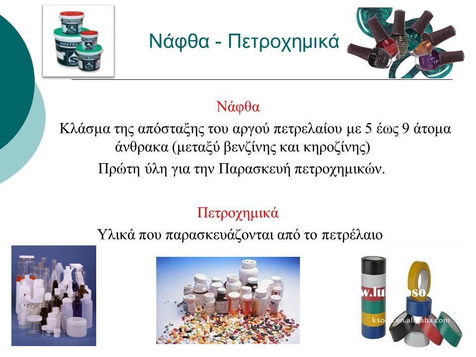 Νάφθα - Πετροχημικά Νάφθα Κλάσμα της απόσταξης του αργού πετρελαίου με 5 έως 9 άτομα άνθρακα (μεταξύ βενζίνης και κηροζίνης) Πρώτη ύλη για την Παρασκευή πετροχημικών.