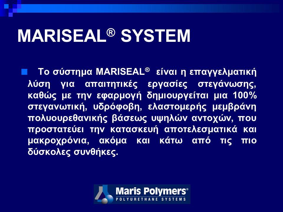 MARISEAL ® SYSTEM ■ Το σύστημα MARISEAL ® είναι η επαγγελματική λύση για απαιτητικές εργασίες στεγάνωσης, καθώς με την εφαρμογή δημιουργείται μια 100% στεγανωτική, υδρόφοβη, ελαστομερής μεμβράνη πολυουρεθανικής βάσεως υψηλών αντοχών, που προστατεύει την κατασκευή αποτελεσματικά και μακροχρόνια, ακόμα και κάτω από τις πιο δύσκολες συνθήκες.