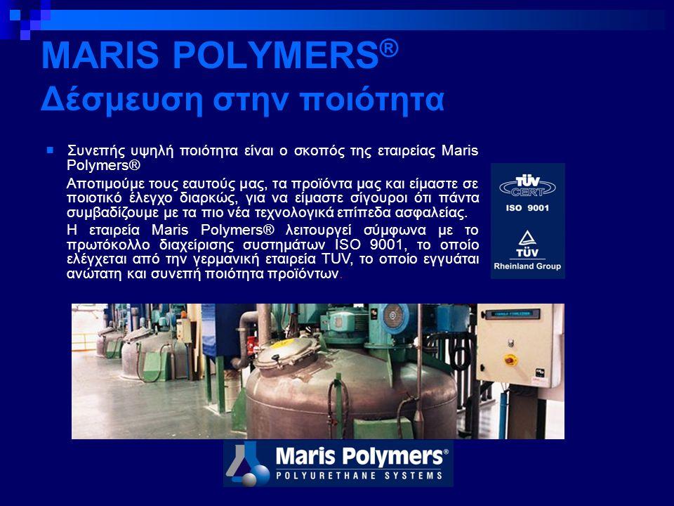 MARIS POLYMERS ® Δέσμευση στην ποιότητα ■ Συνεπής υψηλή ποιότητα είναι ο σκοπός της εταιρείας Maris Polymers® Aποτιμούμε τους εαυτούς μας, τα προϊόντα μας και είμαστε σε ποιοτικό έλεγχο διαρκώς, για να είμαστε σίγουροι ότι πάντα συμβαδίζουμε με τα πιο νέα τεχνολογικά επίπεδα ασφαλείας.