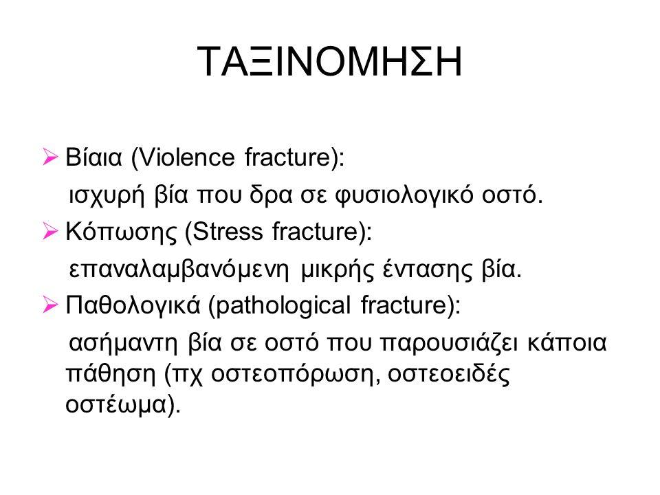 ΤΑΞΙΝΟΜΗΣΗ  Βίαια (Violence fracture): ισχυρή βία που δρα σε φυσιολογικό οστό.  Κόπωσης (Stress fracture): επαναλαμβανόμενη μικρής έντασης βία.  Πα