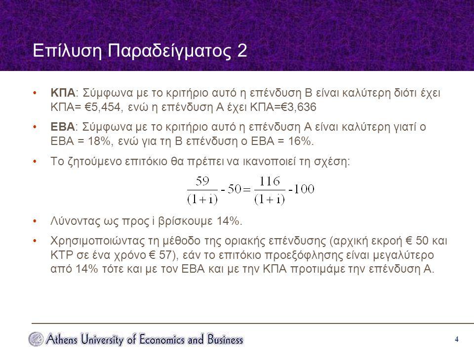 4 Επίλυση Παραδείγματος 2 ΚΠΑ: Σύμφωνα με το κριτήριο αυτό η επένδυση Β είναι καλύτερη διότι έχει ΚΠΑ= €5,454, ενώ η επένδυση Α έχει ΚΠΑ=€3,636 ΕΒΑ: Σύμφωνα με το κριτήριο αυτό η επένδυση Α είναι καλύτερη γιατί ο ΕΒΑ = 18%, ενώ για τη Β επένδυση ο ΕΒΑ = 16%.