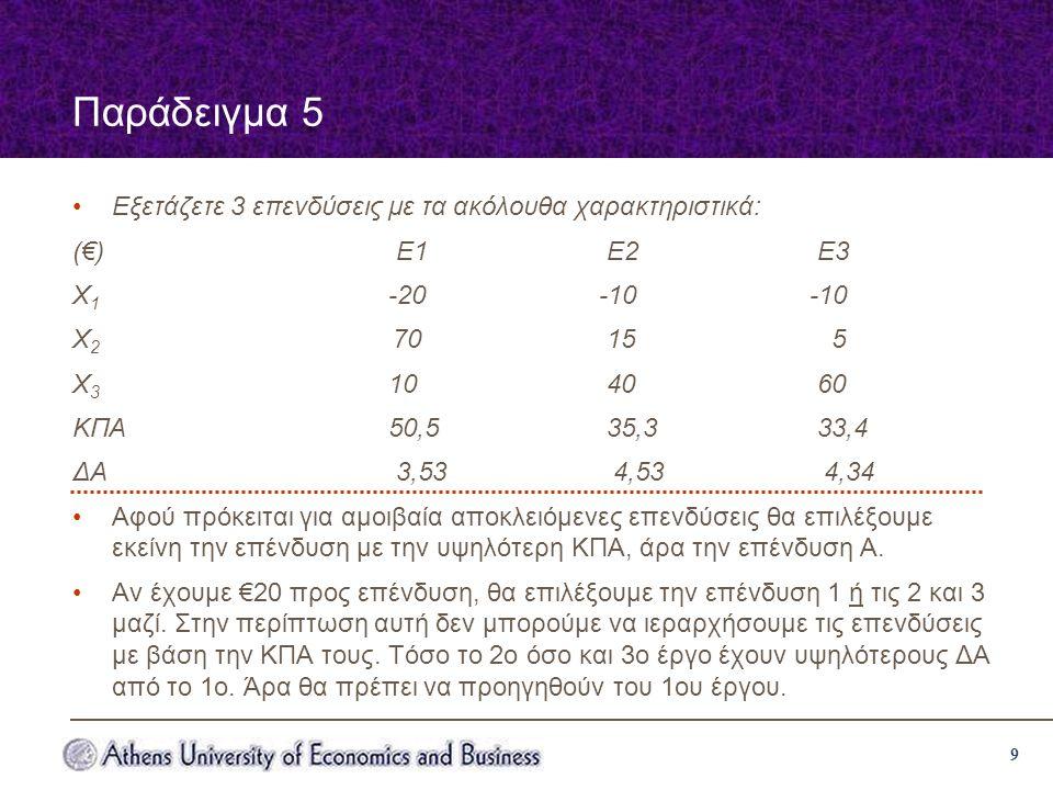 9 Παράδειγμα 5 Εξετάζετε 3 επενδύσεις με τα ακόλουθα χαρακτηριστικά: (€) Ε1 Ε2 Ε3 Χ 1 -20-10-10 Χ 2 70 15 5 Χ 3 10 40 60 ΚΠΑ50,5 35,3 33,4 ΔΑ 3,53 4,53 4,34 Αφού πρόκειται για αμοιβαία αποκλειόμενες επενδύσεις θα επιλέξουμε εκείνη την επένδυση με την υψηλότερη ΚΠΑ, άρα την επένδυση Α.