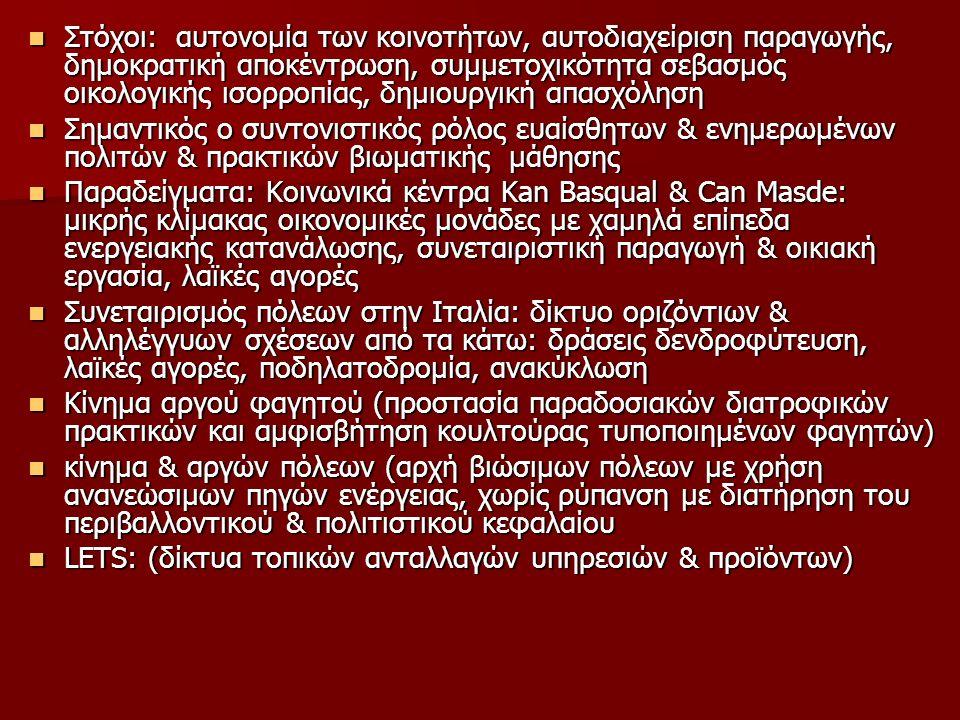 Στόχοι: αυτονομία των κοινοτήτων, αυτοδιαχείριση παραγωγής, δημοκρατική αποκέντρωση, συμμετοχικότητα σεβασμός οικολογικής ισορροπίας, δημιουργική απασχόληση Στόχοι: αυτονομία των κοινοτήτων, αυτοδιαχείριση παραγωγής, δημοκρατική αποκέντρωση, συμμετοχικότητα σεβασμός οικολογικής ισορροπίας, δημιουργική απασχόληση Σημαντικός ο συντονιστικός ρόλος ευαίσθητων & ενημερωμένων πολιτών & πρακτικών βιωματικής μάθησης Σημαντικός ο συντονιστικός ρόλος ευαίσθητων & ενημερωμένων πολιτών & πρακτικών βιωματικής μάθησης Παραδείγματα: Κοινωνικά κέντρα Κan Basqual & Can Masde: μικρής κλίμακας οικονομικές μονάδες με χαμηλά επίπεδα ενεργειακής κατανάλωσης, συνεταιριστική παραγωγή & οικιακή εργασία, λαϊκές αγορές Παραδείγματα: Κοινωνικά κέντρα Κan Basqual & Can Masde: μικρής κλίμακας οικονομικές μονάδες με χαμηλά επίπεδα ενεργειακής κατανάλωσης, συνεταιριστική παραγωγή & οικιακή εργασία, λαϊκές αγορές Συνεταιρισμός πόλεων στην Ιταλία: δίκτυο οριζόντιων & αλληλέγγυων σχέσεων από τα κάτω: δράσεις δενδροφύτευση, λαϊκές αγορές, ποδηλατοδρομία, ανακύκλωση Συνεταιρισμός πόλεων στην Ιταλία: δίκτυο οριζόντιων & αλληλέγγυων σχέσεων από τα κάτω: δράσεις δενδροφύτευση, λαϊκές αγορές, ποδηλατοδρομία, ανακύκλωση Κίνημα αργού φαγητού (προστασία παραδοσιακών διατροφικών πρακτικών και αμφισβήτηση κουλτούρας τυποποιημένων φαγητών) Κίνημα αργού φαγητού (προστασία παραδοσιακών διατροφικών πρακτικών και αμφισβήτηση κουλτούρας τυποποιημένων φαγητών) κίνημα & αργών πόλεων (αρχή βιώσιμων πόλεων με χρήση ανανεώσιμων πηγών ενέργειας, χωρίς ρύπανση με διατήρηση του περιβαλλοντικού & πολιτιστικού κεφαλαίου κίνημα & αργών πόλεων (αρχή βιώσιμων πόλεων με χρήση ανανεώσιμων πηγών ενέργειας, χωρίς ρύπανση με διατήρηση του περιβαλλοντικού & πολιτιστικού κεφαλαίου LEΤS: (δίκτυα τοπικών ανταλλαγών υπηρεσιών & προϊόντων) LEΤS: (δίκτυα τοπικών ανταλλαγών υπηρεσιών & προϊόντων)