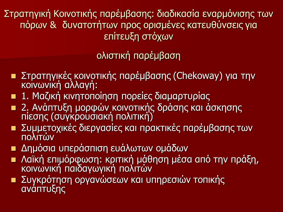 Στρατηγική Κοινοτικής παρέμβασης: διαδικασία εναρμόνισης των πόρων & δυνατοτήτων προς ορισμένες κατευθύνσεις για επίτευξη στόχων ολιστική παρέμβαση Στρατηγικές κοινοτικής παρέμβασης (Chekoway) για την κοινωνική αλλαγή: Στρατηγικές κοινοτικής παρέμβασης (Chekoway) για την κοινωνική αλλαγή: 1.