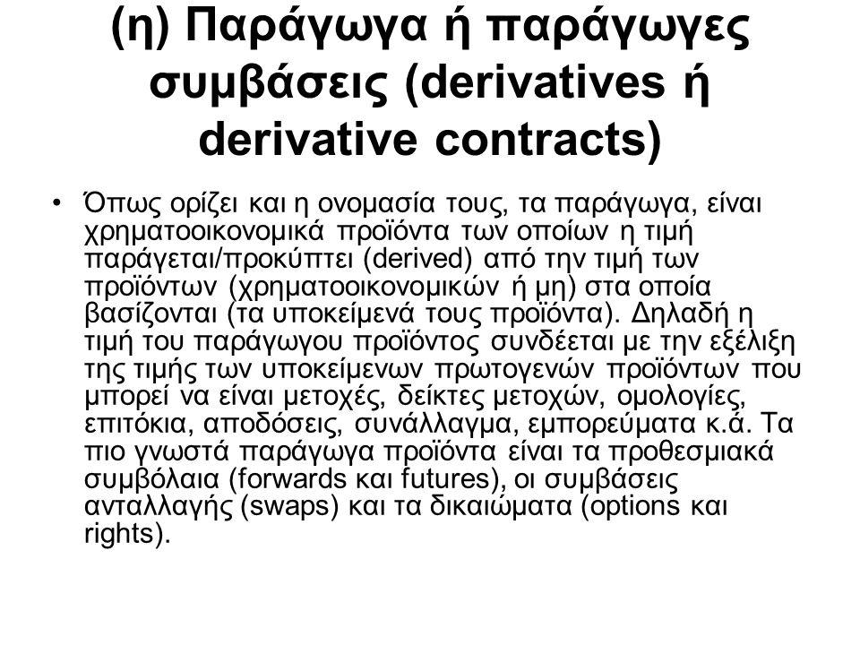 (η) Παράγωγα ή παράγωγες συμβάσεις (derivatives ή derivative contracts) Όπως ορίζει και η ονομασία τους, τα παράγωγα, είναι χρηματοοικονομικά προϊόντα