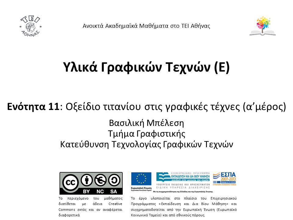 Υλικά Γραφικών Τεχνών (Ε) Ενότητα 11: Οξείδιο τιτανίου στις γραφικές τέχνες (α'μέρος) Βασιλική Μπέλεση Τμήμα Γραφιστικής Κατεύθυνση Τεχνολογίας Γραφικών Τεχνών Ανοικτά Ακαδημαϊκά Μαθήματα στο ΤΕΙ Αθήνας Το περιεχόμενο του μαθήματος διατίθεται με άδεια Creative Commons εκτός και αν αναφέρεται διαφορετικά Το έργο υλοποιείται στο πλαίσιο του Επιχειρησιακού Προγράμματος «Εκπαίδευση και Δια Βίου Μάθηση» και συγχρηματοδοτείται από την Ευρωπαϊκή Ένωση (Ευρωπαϊκό Κοινωνικό Ταμείο) και από εθνικούς πόρους.
