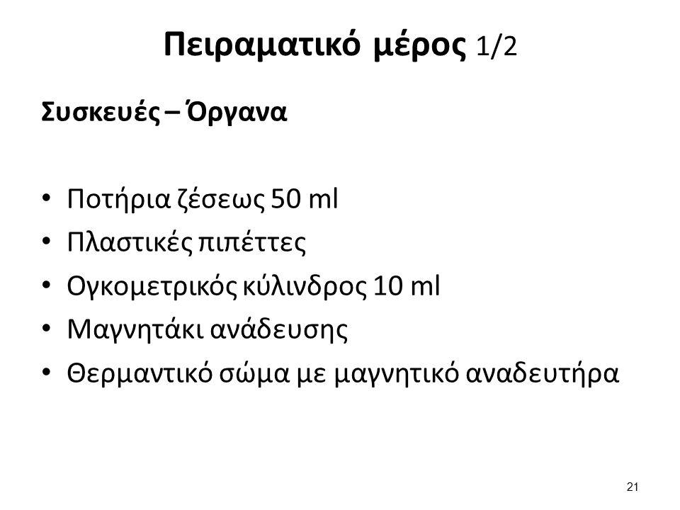 Πειραματικό μέρος 1/2 Συσκευές – Όργανα Ποτήρια ζέσεως 50 ml Πλαστικές πιπέττες Ογκομετρικός κύλινδρος 10 ml Μαγνητάκι ανάδευσης Θερμαντικό σώμα με μαγνητικό αναδευτήρα 21
