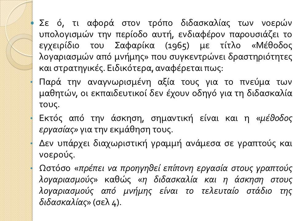 Σε ό, τι αφορά στον τρόπο διδασκαλίας των νοερών υπολογισμών την περίοδο αυτή, ενδιαφέρον παρουσιάζει το εγχειρίδιο του Σαφαρίκα (1965) με τίτλο « Μέθοδος λογαριασμών από μνήμης » που συγκεντρώνει δραστηριότητες και στρατηγικές.