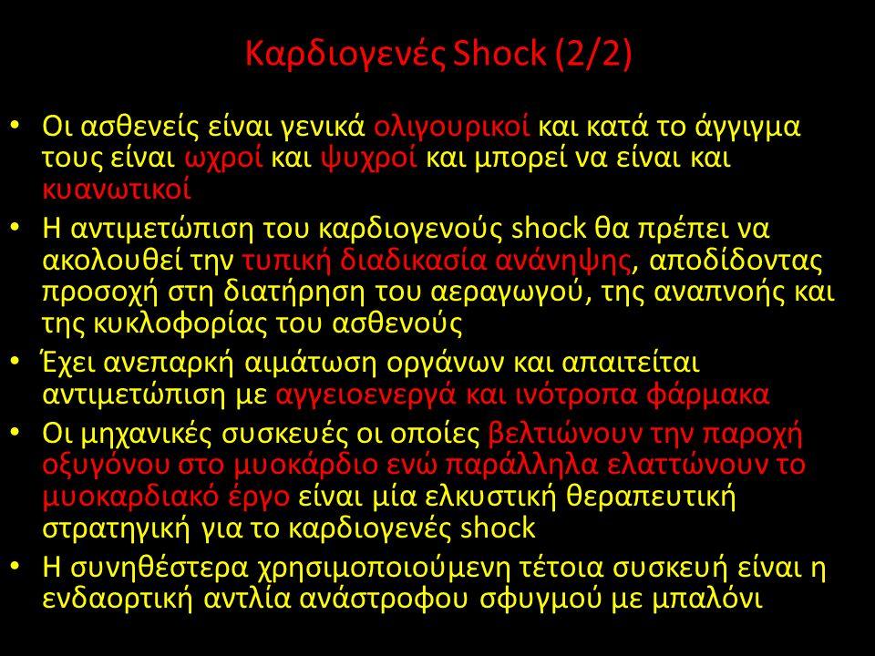 Καρδιογενές Shock (2/2) Οι ασθενείς είναι γενικά ολιγουρικοί και κατά το άγγιγμα τους είναι ωχροί και ψυχροί και μπορεί να είναι και κυανωτικοί Η αντιμετώπιση του καρδιογενούς shock θα πρέπει να ακολουθεί την τυπική διαδικασία ανάνηψης, αποδίδοντας προσοχή στη διατήρηση του αεραγωγού, της αναπνοής και της κυκλοφορίας του ασθενούς Έχει ανεπαρκή αιμάτωση οργάνων και απαιτείται αντιμετώπιση με αγγειοενεργά και ινότροπα φάρμακα Οι μηχανικές συσκευές οι οποίες βελτιώνουν την παροχή οξυγόνου στο μυοκάρδιο ενώ παράλληλα ελαττώνουν το μυοκαρδιακό έργο είναι μία ελκυστική θεραπευτική στρατηγική για το καρδιογενές shock Η συνηθέστερα χρησιμοποιούμενη τέτοια συσκευή είναι η ενδαορτική αντλία ανάστροφου σφυγμού με μπαλόνι