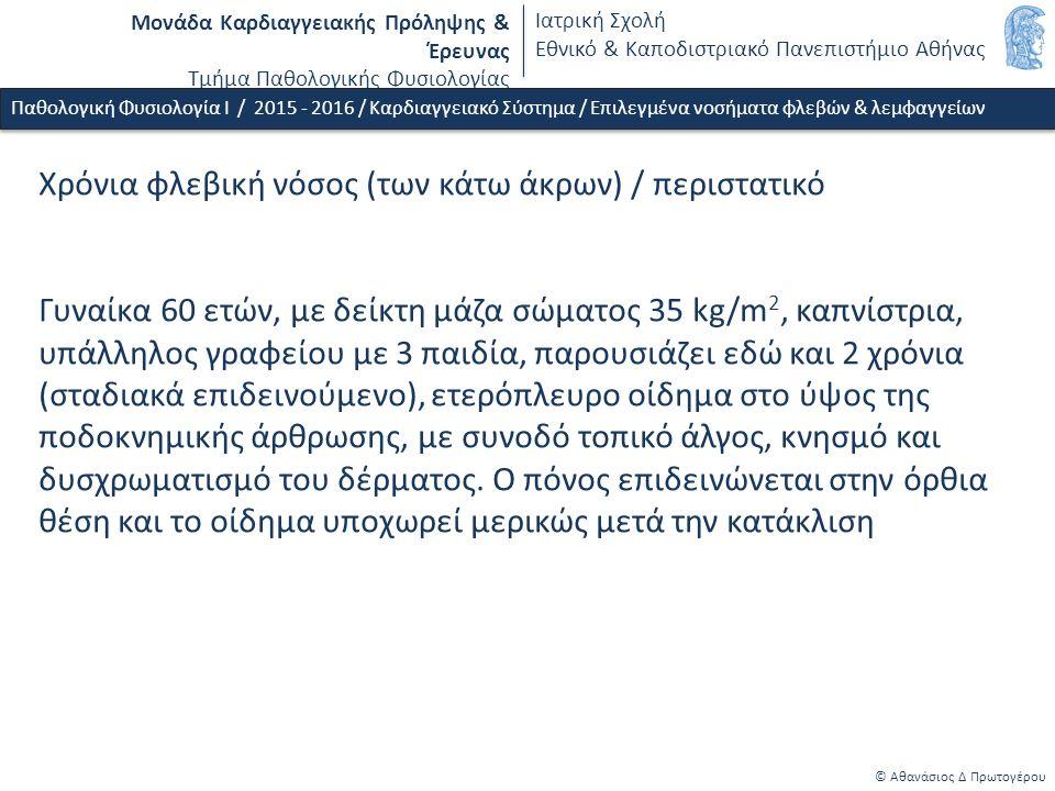 Μονάδα Καρδιαγγειακής Πρόληψης & Έρευνας Τμήμα Παθολογικής Φυσιολογίας Ιατρική Σχολή Εθνικό & Καποδιστριακό Πανεπιστήμιο Αθήνας © Αθανάσιος Δ Πρωτογέρου Χρόνια φλεβική νόσος / παθοφυσιολογικοί μηχανισμοί Παθολογική Φυσιολογία Ι / 2015 - 2016 / Καρδιαγγειακό Σύστημα / Επιλεγμένα νοσήματα φλεβών & λεμφαγγείων Φλεβική υπέρταση Φλεβική ανεπάρκεια  Αναστροφή ροής από το εν τω βάθει φλεβικό δίκτυο στο επιπολής  Αύξηση όγκου στο επιπολής φλεβικό δίκτυο Ανατομικές/ιστολογικές/λειτουργικές διαταραχές:  Φλεβική στάση - μείωση διατμητικής τάσης  Συγκόλληση λευκών αιμοσφαιρίων στα φλεβικά ενδοθηλιακά κύτταρα (ενεργοποίηση & δυσλειτουργία ενδοθηλίου)  Διέγερση μεταλλοπρωτεϊνασών  Αύξηση διαπερατότητας φλ.