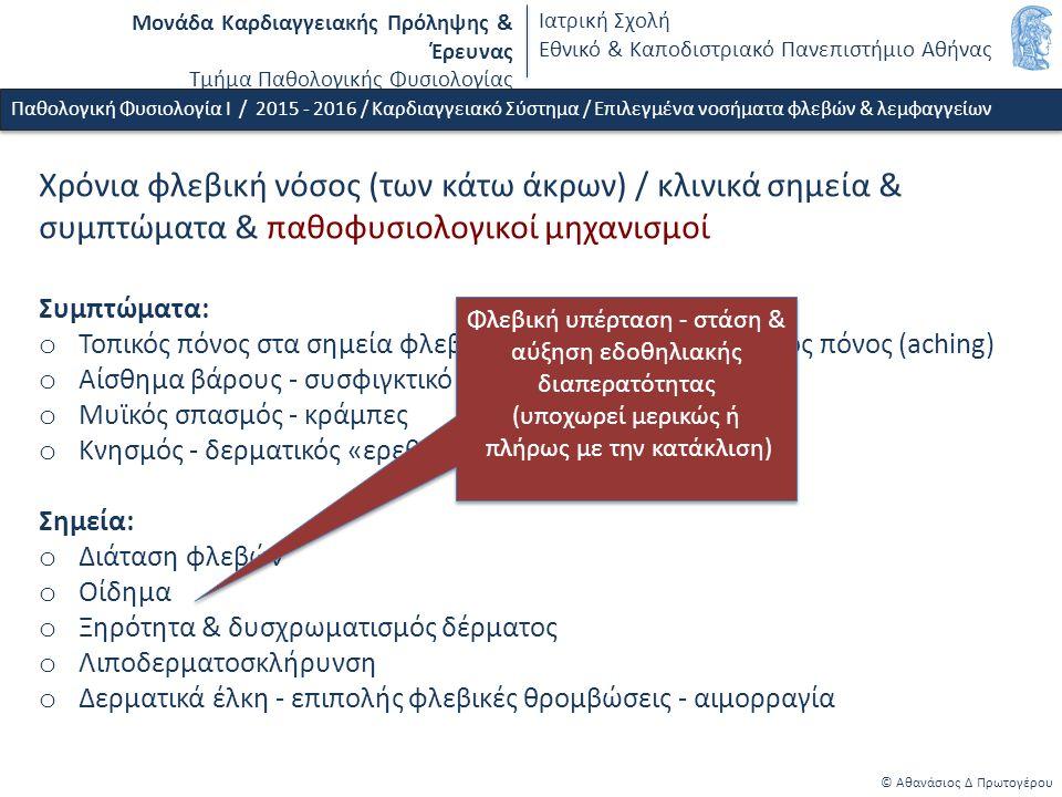 Μονάδα Καρδιαγγειακής Πρόληψης & Έρευνας Τμήμα Παθολογικής Φυσιολογίας Ιατρική Σχολή Εθνικό & Καποδιστριακό Πανεπιστήμιο Αθήνας © Αθανάσιος Δ Πρωτογέρου Χρόνια φλεβική νόσος (των κάτω άκρων) / κλινικά σημεία & συμπτώματα & παθοφυσιολογικοί μηχανισμοί Συμπτώματα: o Τοπικός πόνος στα σημεία φλεβικής διάτασης - γενικευμένος πόνος (aching) o Αίσθημα βάρους - συσφιγκτικό «άλγος» o Μυϊκός σπασμός - κράμπες o Κνησμός - δερματικός «ερεθισμός» Σημεία: o Διάταση φλεβών o Οίδημα o Ξηρότητα & δυσχρωματισμός δέρματος o Λιποδερματοσκλήρυνση o Δερματικά έλκη - επιπολής φλεβικές θρομβώσεις - αιμορραγία Παθολογική Φυσιολογία Ι / 2015 - 2016 / Καρδιαγγειακό Σύστημα / Επιλεγμένα νοσήματα φλεβών & λεμφαγγείων Φλεβική υπέρταση - στάση & αύξηση εδοθηλιακής διαπερατότητας (υποχωρεί μερικώς ή πλήρως με την κατάκλιση) Φλεβική υπέρταση - στάση & αύξηση εδοθηλιακής διαπερατότητας (υποχωρεί μερικώς ή πλήρως με την κατάκλιση)