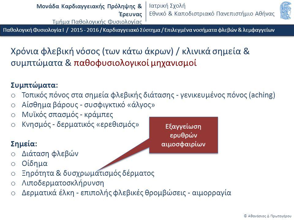 Μονάδα Καρδιαγγειακής Πρόληψης & Έρευνας Τμήμα Παθολογικής Φυσιολογίας Ιατρική Σχολή Εθνικό & Καποδιστριακό Πανεπιστήμιο Αθήνας © Αθανάσιος Δ Πρωτογέρου Χρόνια φλεβική νόσος (των κάτω άκρων) / κλινικά σημεία & συμπτώματα & παθοφυσιολογικοί μηχανισμοί Συμπτώματα: o Τοπικός πόνος στα σημεία φλεβικής διάτασης - γενικευμένος πόνος (aching) o Αίσθημα βάρους - συσφιγκτικό «άλγος» o Μυϊκός σπασμός - κράμπες o Κνησμός - δερματικός «ερεθισμός» Σημεία: o Διάταση φλεβών o Οίδημα o Ξηρότητα & δυσχρωματισμός δέρματος o Λιποδερματοσκλήρυνση o Δερματικά έλκη - επιπολής φλεβικές θρομβώσεις - αιμορραγία Παθολογική Φυσιολογία Ι / 2015 - 2016 / Καρδιαγγειακό Σύστημα / Επιλεγμένα νοσήματα φλεβών & λεμφαγγείων Εξαγγείωση ερυθρών αιμοσφαιρίων Εξαγγείωση ερυθρών αιμοσφαιρίων