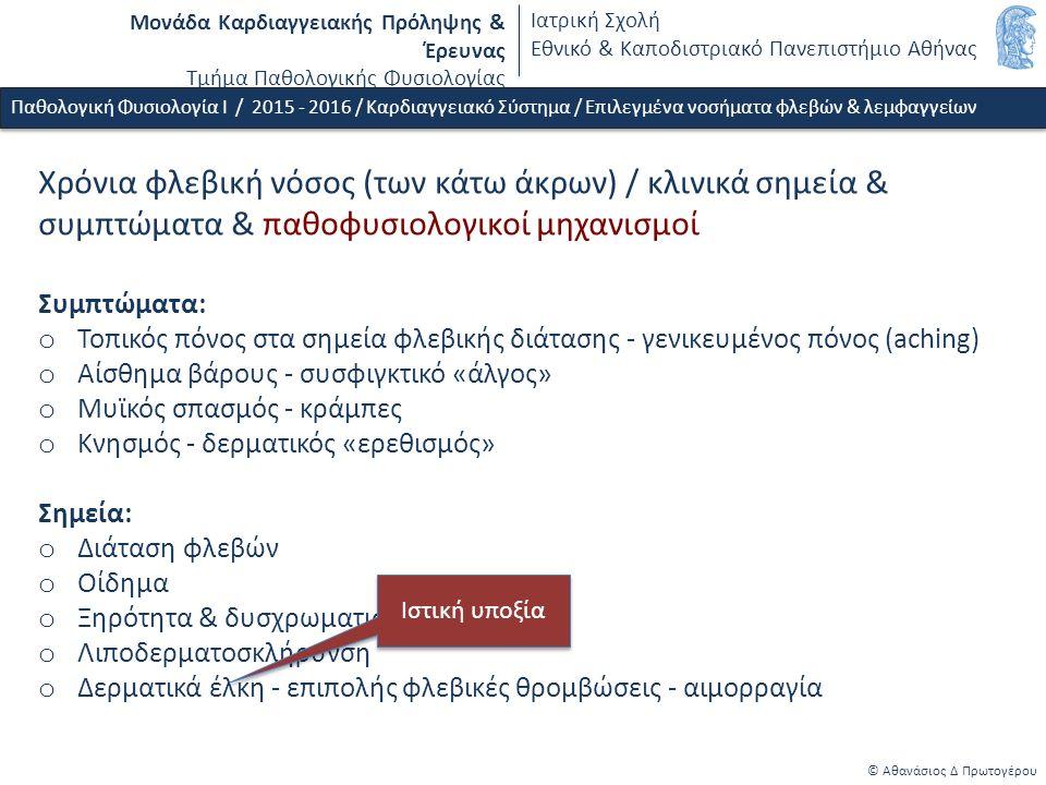 Μονάδα Καρδιαγγειακής Πρόληψης & Έρευνας Τμήμα Παθολογικής Φυσιολογίας Ιατρική Σχολή Εθνικό & Καποδιστριακό Πανεπιστήμιο Αθήνας © Αθανάσιος Δ Πρωτογέρου Χρόνια φλεβική νόσος (των κάτω άκρων) / κλινικά σημεία & συμπτώματα & παθοφυσιολογικοί μηχανισμοί Συμπτώματα: o Τοπικός πόνος στα σημεία φλεβικής διάτασης - γενικευμένος πόνος (aching) o Αίσθημα βάρους - συσφιγκτικό «άλγος» o Μυϊκός σπασμός - κράμπες o Κνησμός - δερματικός «ερεθισμός» Σημεία: o Διάταση φλεβών o Οίδημα o Ξηρότητα & δυσχρωματισμός δέρματος o Λιποδερματοσκλήρυνση o Δερματικά έλκη - επιπολής φλεβικές θρομβώσεις - αιμορραγία Παθολογική Φυσιολογία Ι / 2015 - 2016 / Καρδιαγγειακό Σύστημα / Επιλεγμένα νοσήματα φλεβών & λεμφαγγείων Ιστική υποξία