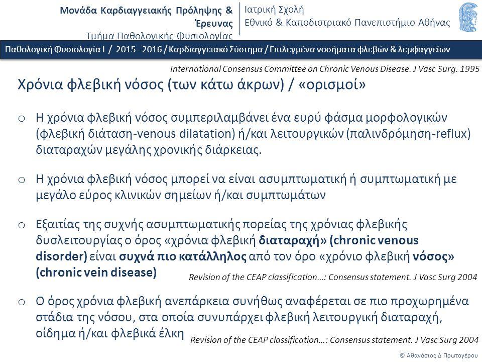 Μονάδα Καρδιαγγειακής Πρόληψης & Έρευνας Τμήμα Παθολογικής Φυσιολογίας Ιατρική Σχολή Εθνικό & Καποδιστριακό Πανεπιστήμιο Αθήνας © Αθανάσιος Δ Πρωτογέρου Χρόνια φλεβική νόσος (των κάτω άκρων) / «ορισμοί» o Η χρόνια φλεβική νόσος συμπεριλαμβάνει ένα ευρύ φάσμα μορφολογικών (φλεβική διάταση-venous dilatation) ή/και λειτουργικών (παλινδρόμηση-reflux) διαταραχών μεγάλης χρονικής διάρκειας.