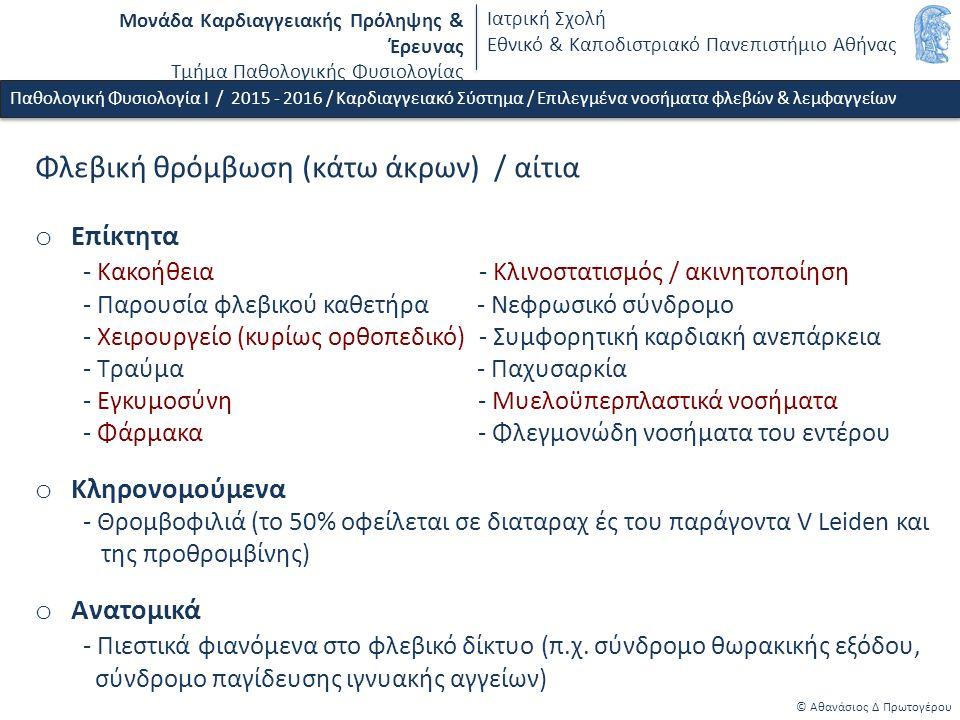 Μονάδα Καρδιαγγειακής Πρόληψης & Έρευνας Τμήμα Παθολογικής Φυσιολογίας Ιατρική Σχολή Εθνικό & Καποδιστριακό Πανεπιστήμιο Αθήνας © Αθανάσιος Δ Πρωτογέρου Φλεβική θρόμβωση (κάτω άκρων) / αίτια o Επίκτητα - Κακοήθεια - Κλινοστατισμός / ακινητοποίηση - Παρουσία φλεβικού καθετήρα - Νεφρωσικό σύνδρομο - Χειρουργείο (κυρίως ορθοπεδικό) - Συμφορητική καρδιακή ανεπάρκεια - Τραύμα - Παχυσαρκία - Εγκυμοσύνη - Μυελοϋπερπλαστικά νοσήματα - Φάρμακα - Φλεγμονώδη νοσήματα του εντέρου o Κληρονομούμενα - Θρομβοφιλιά (το 50% οφείλεται σε διαταραχ ές του παράγοντα V Leiden και της προθρομβίνης) o Ανατομικά - Πιεστικά φιανόμενα στο φλεβικό δίκτυο (π.χ.