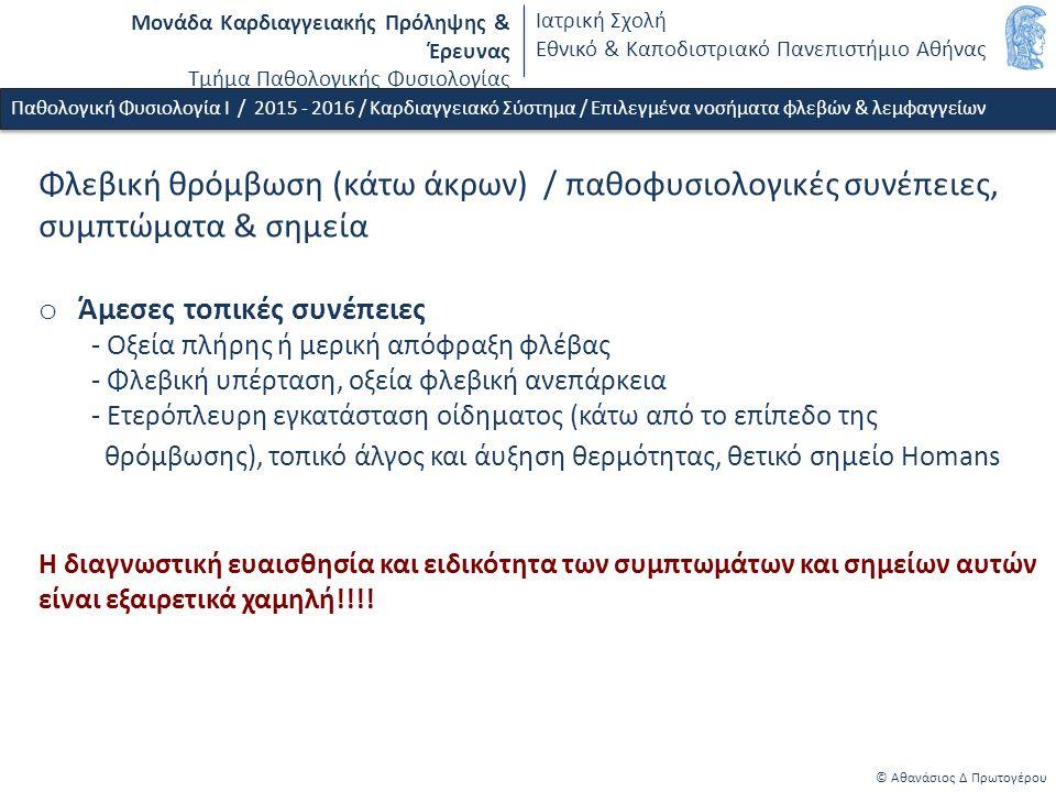 Μονάδα Καρδιαγγειακής Πρόληψης & Έρευνας Τμήμα Παθολογικής Φυσιολογίας Ιατρική Σχολή Εθνικό & Καποδιστριακό Πανεπιστήμιο Αθήνας © Αθανάσιος Δ Πρωτογέρου Φλεβική θρόμβωση (κάτω άκρων) / παθοφυσιολογικές συνέπειες, συμπτώματα & σημεία o Άμεσες τοπικές συνέπειες - Οξεία πλήρης ή μερική απόφραξη φλέβας - Φλεβική υπέρταση, oξεία φλεβική ανεπάρκεια - Ετερόπλευρη εγκατάσταση οίδηματος (κάτω από το επίπεδο της θρόμβωσης), τοπικό άλγος και άυξηση θερμότητας, θετικό σημείο Homans Η διαγνωστική ευαισθησία και ειδικότητα των συμπτωμάτων και σημείων αυτών είναι εξαιρετικά χαμηλή!!!.