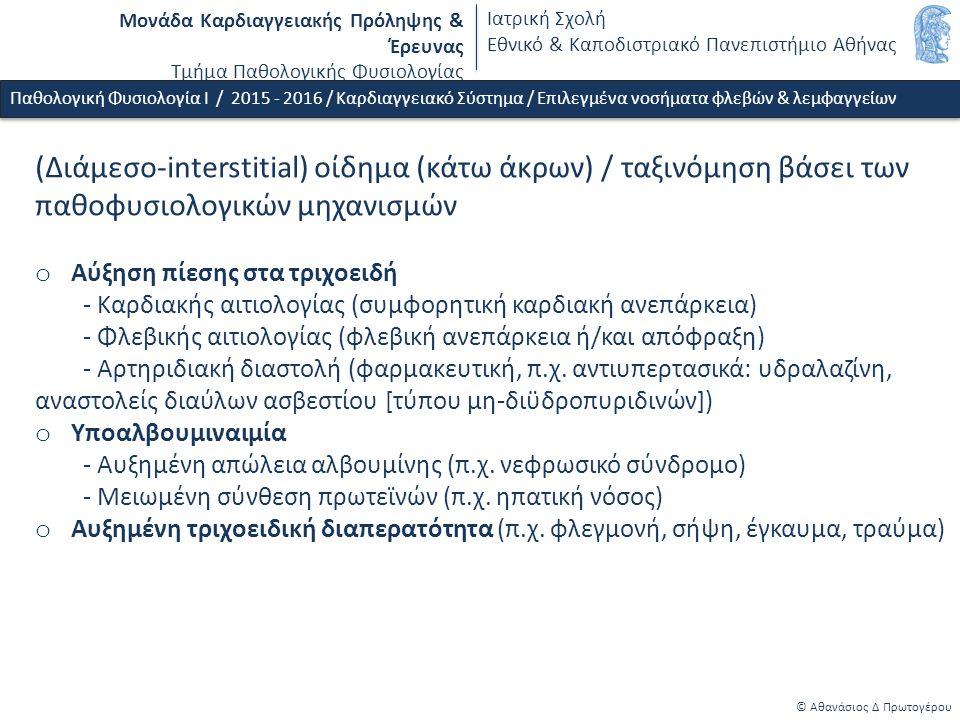 Μονάδα Καρδιαγγειακής Πρόληψης & Έρευνας Τμήμα Παθολογικής Φυσιολογίας Ιατρική Σχολή Εθνικό & Καποδιστριακό Πανεπιστήμιο Αθήνας © Αθανάσιος Δ Πρωτογέρου (Διάμεσο-interstitial) οίδημα (κάτω άκρων) / ταξινόμηση βάσει των παθοφυσιολογικών μηχανισμών o Αύξηση πίεσης στα τριχοειδή - Καρδιακής αιτιολογίας (συμφορητική καρδιακή ανεπάρκεια) - Φλεβικής αιτιολογίας (φλεβική ανεπάρκεια ή/και απόφραξη) - Αρτηριδιακή διαστολή (φαρμακευτική, π.χ.