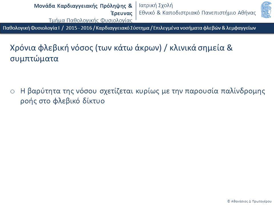 Μονάδα Καρδιαγγειακής Πρόληψης & Έρευνας Τμήμα Παθολογικής Φυσιολογίας Ιατρική Σχολή Εθνικό & Καποδιστριακό Πανεπιστήμιο Αθήνας © Αθανάσιος Δ Πρωτογέρου Χρόνια φλεβική νόσος (των κάτω άκρων) / κλινικά σημεία & συμπτώματα Συμπτώματα: o Τοπικός πόνος στα σημεία φλεβικής διάτασης - γενικευμένος πόνος (aching) o Αίσθημα βάρους - συσφιγκτικό «άλγος» o Μυϊκός σπασμός - κράμπες o Κνησμός - δερματικός «ερεθισμός» Σημεία: o Διάταση φλεβών o Οίδημα o Ξηρότητα & δυσχρωματισμός δέρματος o Λιποδερματοσκλήρυνση o Δερματικά έλκη - επιπολής φλεβικές θρομβώσεις - αιμορραγία Παθολογική Φυσιολογία Ι / 2015 - 2016 / Καρδιαγγειακό Σύστημα / Επιλεγμένα νοσήματα φλεβών & λεμφαγγείων