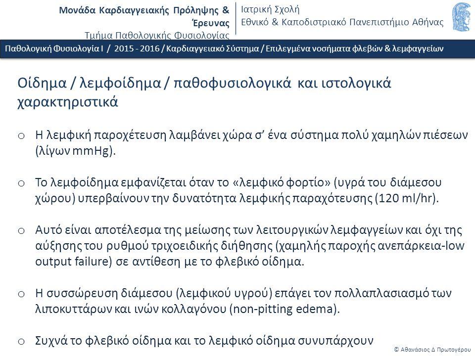 Μονάδα Καρδιαγγειακής Πρόληψης & Έρευνας Τμήμα Παθολογικής Φυσιολογίας Ιατρική Σχολή Εθνικό & Καποδιστριακό Πανεπιστήμιο Αθήνας © Αθανάσιος Δ Πρωτογέρου Οίδημα / λεμφοίδημα / παθοφυσιολογικά και ιστολoγικά χαρακτηριστικά o Η λεμφική παροχέτευση λαμβάνει χώρα σ' ένα σύστημα πολύ χαμηλών πιέσεων (λίγων mmHg).