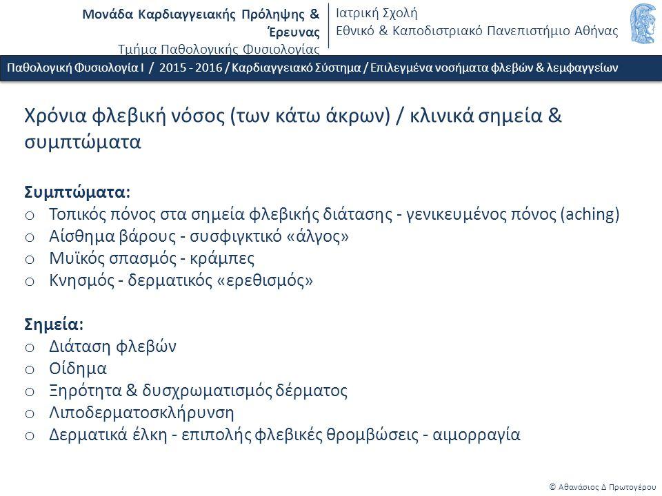 Μονάδα Καρδιαγγειακής Πρόληψης & Έρευνας Τμήμα Παθολογικής Φυσιολογίας Ιατρική Σχολή Εθνικό & Καποδιστριακό Πανεπιστήμιο Αθήνας © Αθανάσιος Δ Πρωτογέρου Φλεβική θρόμβωση (κάτω άκρων) / παθοφυσιολογικές συνέπειες, συμπτώματα & σημεία o Άμεσες τοπικές συνέπειες - Οξεία πλήρης ή μερική απόφραξη φλέβας - Φλεβική υπέρταση, oξεία φλεβική ανεπάρκεια - Ετερόπλευρη εγκατάσταση οίδηματος (κάτω από το επίπεδο της θρόμβωσης), τοπικό άλγος και αύξηση θερμότητας, θετικό σημείο Homans o Άμεσες απομακρυσμένες συνέπειες - Απόσπαση θρόμβου - εμβολή (πνευμονική) εμβολή Παθολογική Φυσιολογία Ι / 2015 - 2016 / Καρδιαγγειακό Σύστημα / Επιλεγμένα νοσήματα φλεβών & λεμφαγγείων