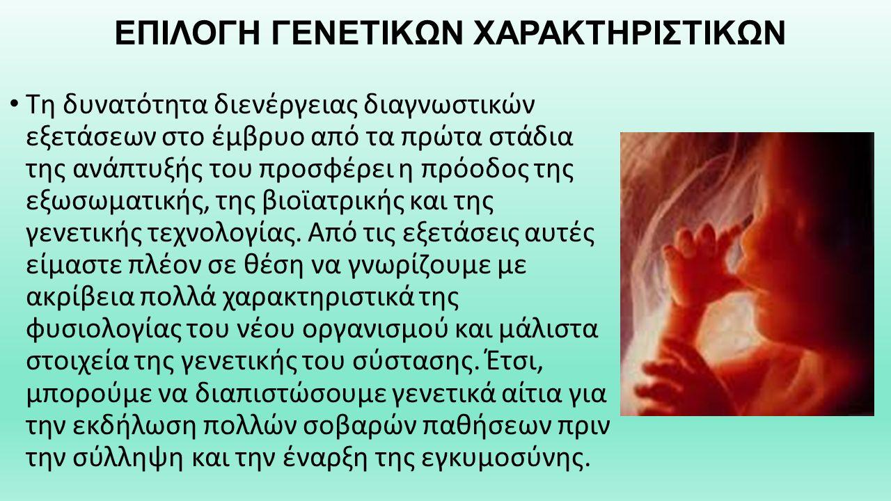 ΕΠΙΛΟΓΗ ΓΕΝΕΤΙΚΩΝ ΧΑΡΑΚΤΗΡΙΣΤΙΚΩΝ Τη δυνατότητα διενέργειας διαγνωστικών εξετάσεων στο έμβρυο από τα πρώτα στάδια της ανάπτυξής του προσφέρει η πρόοδος της εξωσωματικής, της βιοϊατρικής και της γενετικής τεχνολογίας.