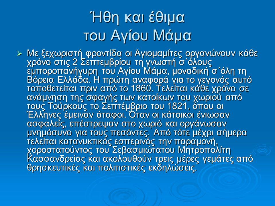 Ήθη και έθιμα του Αγίου Μάμα  Με ξεχωριστή φροντίδα οι Αγιομαμίτες οργανώνουν κάθε χρόνο στις 2 Σεπτεμβρίου τη γνωστή σ΄όλους εμποροπανήγυρη του Αγίου Μάμα, μοναδική σ΄όλη τη Βόρεια Ελλάδα.