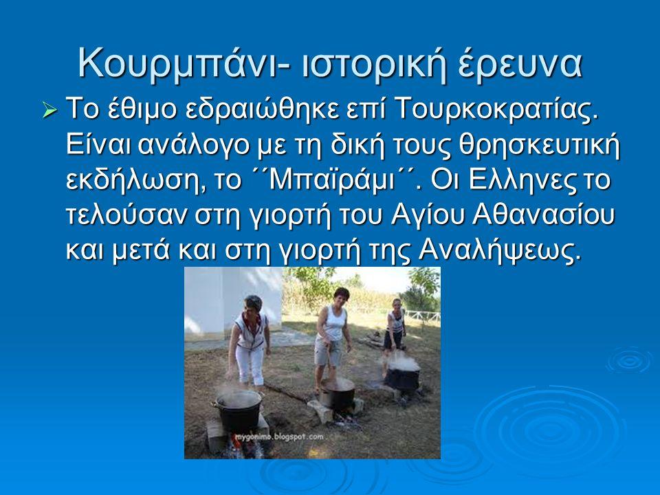 Κουρμπάνι- ιστορική έρευνα  Το έθιμο εδραιώθηκε επί Τουρκοκρατίας. Είναι ανάλογο με τη δική τους θρησκευτική εκδήλωση, το ΄΄Μπαϊράμι΄΄. Οι Ελληνες το