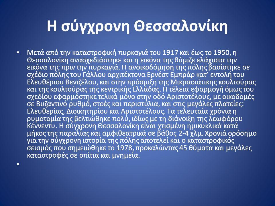 Η σύγχρονη Θεσσαλονίκη Μετά από την καταστροφική πυρκαγιά του 1917 και έως το 1950, η Θεσσαλονίκη ανασχεδιάστηκε και η εικόνα της θύμιζε ελάχιστα την εικόνα της πριν την πυρκαγιά.