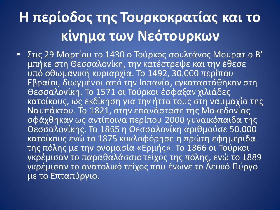 Η περίοδος της Τουρκοκρατίας και το κίνημα των Νεότουρκων Στις 29 Μαρτίου το 1430 ο Τούρκος σουλτάνος Μουράτ ο Β' μπήκε στη Θεσσαλονίκη, την κατέστρεψε και την έθεσε υπό οθωμανική κυριαρχία.