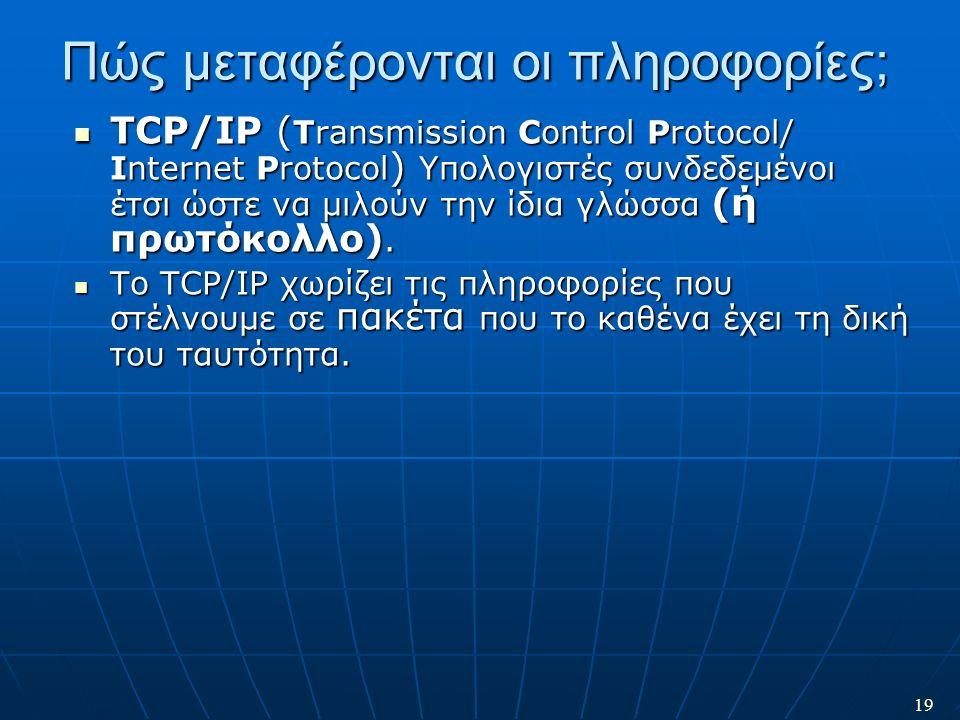 19 Πώς μεταφέρονται οι πληροφορίες; TCP/IP ( Transmission Control Protocol/ Internet Protocol ) Υπολογιστές συνδεδεμένοι έτσι ώστε να μιλούν την ίδια