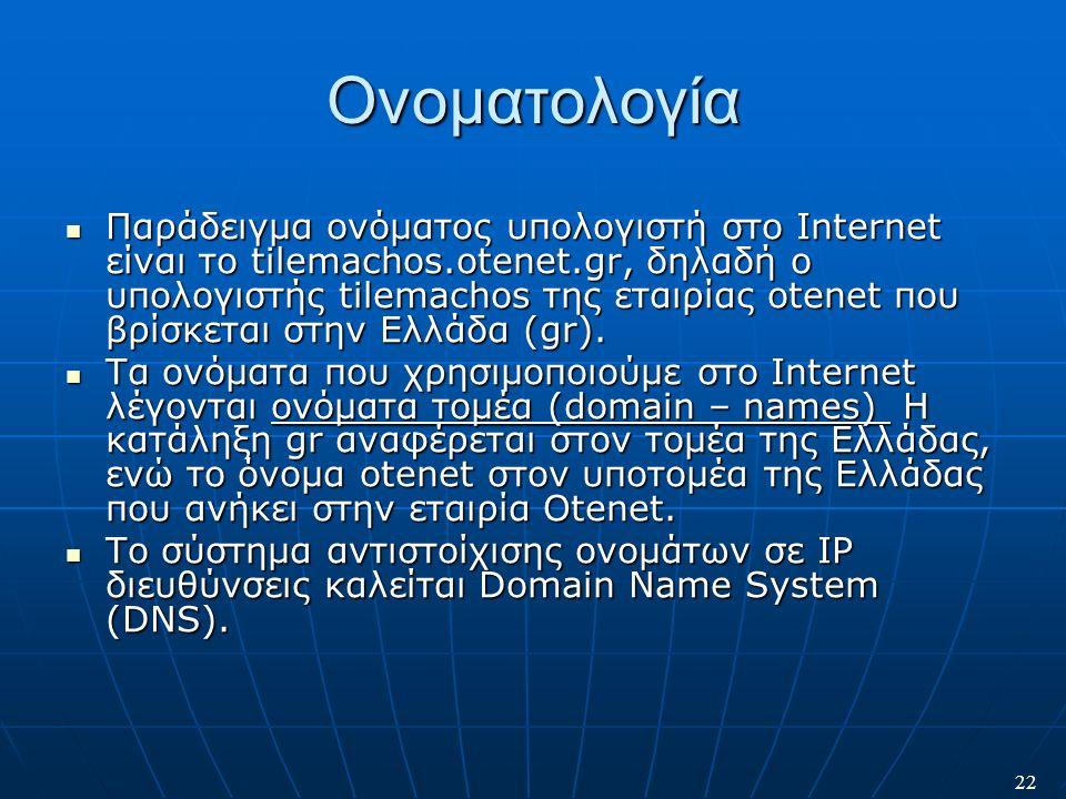 22 Ονοματολογία Παράδειγμα ονόματος υπολογιστή στο Internet είναι το tilemachos.otenet.gr, δηλαδή ο υπολογιστής tilemachos της εταιρίας otenet που βρί