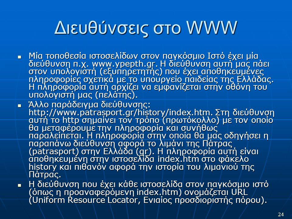 24 Διευθύνσεις στο WWW Μία τοποθεσία ιστοσελίδων στον παγκόσμιο Ιστό έχει μία διεύθυνση π.χ. www.ypepth.gr. Η διεύθυνση αυτή μας πάει στον υπολογιστή