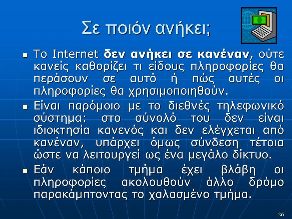 26 Σε ποιόν ανήκει; Το Internet δεν ανήκει σε κανέναν, ούτε κανείς καθορίζει τι είδους πληροφορίες θα περάσουν σε αυτό ή πώς αυτές οι πληροφορίες θα χ