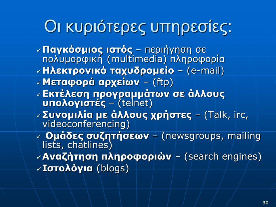 30 Οι κυριότερες υπηρεσίες: Παγκόσμιος ιστός – περιήγηση σε πολυμορφική (multimedia) πληροφορία Παγκόσμιος ιστός – περιήγηση σε πολυμορφική (multimedi