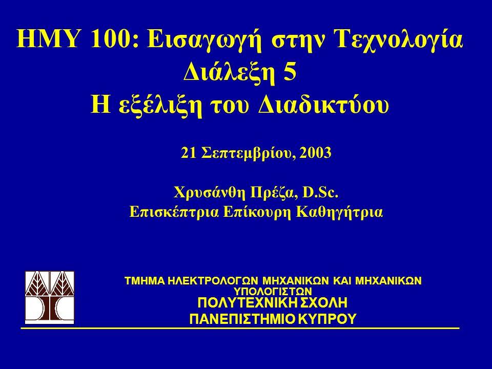 ΗΜΥ 100: Εισαγωγή στην Τεχνολογία Διάλεξη 5 Η εξέλιξη του Διαδικτύου TΜΗΜΑ ΗΛΕΚΤΡΟΛΟΓΩΝ ΜΗΧΑΝΙΚΩΝ ΚΑΙ ΜΗΧΑΝΙΚΩΝ ΥΠΟΛΟΓΙΣΤΩΝ ΠΟΛΥΤΕΧΝΙΚΗ ΣΧΟΛΗ ΠΑΝΕΠΙΣΤΗΜΙΟ ΚΥΠΡΟΥ 21 Σεπτεμβρίου, 2003 Χρυσάνθη Πρέζα, D.Sc.