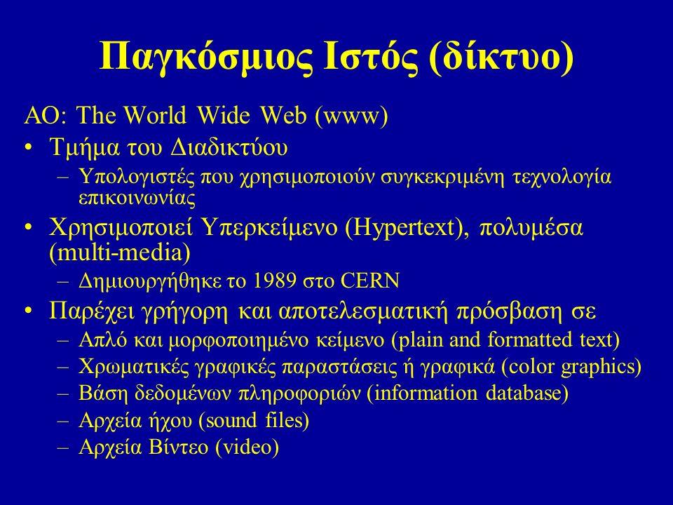Παγκόσμιος Ιστός (δίκτυο) ΑΟ: The World Wide Web (www) Τμήμα του Διαδικτύου –Υπολογιστές που χρησιμοποιούν συγκεκριμένη τεχνολογία επικοινωνίας Χρησιμοποιεί Υπερκείμενο (Hypertext), πολυμέσα (multi-media) –Δημιουργήθηκε το 1989 στο CERN Παρέχει γρήγορη και αποτελεσματική πρόσβαση σε –Απλό και μορφοποιημένο κείμενο (plain and formatted text) –Χρωματικές γραφικές παραστάσεις ή γραφικά (color graphics) –Βάση δεδομένων πληροφοριών (information database) –Αρχεία ήχου (sound files) –Αρχεία Βίντεο (video)