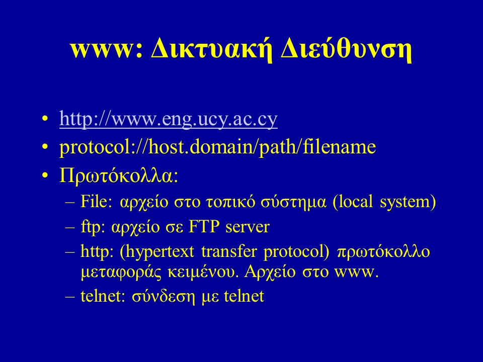 www: Δικτυακή Διεύθυνση http://www.eng.ucy.ac.cy protocol://host.domain/path/filename Πρωτόκολλα: –File: αρχείο στο τοπικό σύστημα (local system) –ftp: αρχείο σε FTP server –http: (hypertext transfer protocol) πρωτόκολλο μεταφοράς κειμένου.