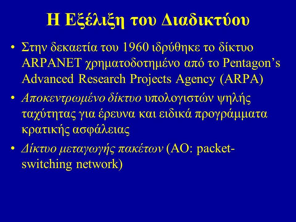 Η Εξέλιξη του Διαδικτύου Στην δεκαετία του 1960 ιδρύθηκε το δίκτυο ARPANET χρηματοδοτημένο από το Pentagon's Advanced Research Projects Agency (ARPA) Αποκεντρωμένο δίκτυο υπολογιστών ψηλής ταχύτητας για έρευνα και ειδικά προγράμματα κρατικής ασφάλειας Δίκτυο μεταγωγής πακέτων (AO: packet- switching network)