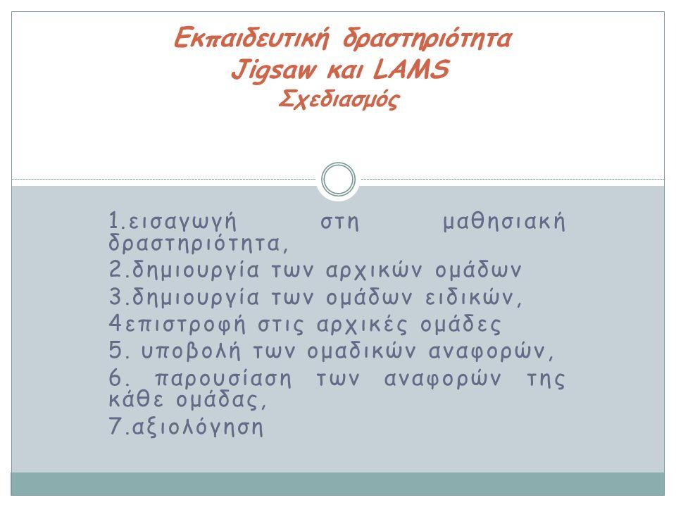 1.εισαγωγή στη μαθησιακή δραστηριότητα, 2.δημιουργία των αρχικών ομάδων 3.δημιουργία των ομάδων ειδικών, 4επιστροφή στις αρχικές ομάδες 5. υποβολή των
