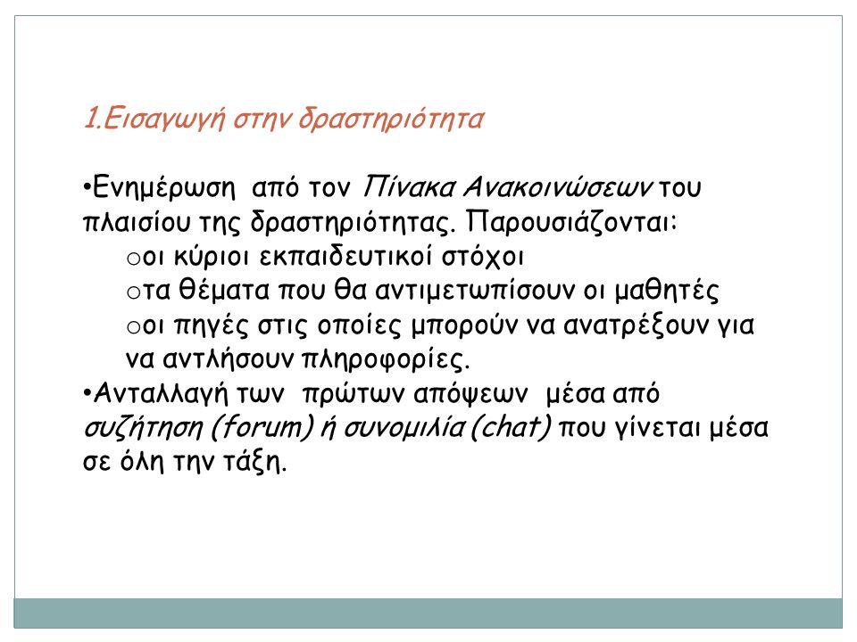 1.Εισαγωγή στην δραστηριότητα Ενημέρωση από τον Πίνακα Ανακοινώσεων του πλαισίου της δραστηριότητας. Παρουσιάζονται: o οι κύριοι εκπαιδευτικοί στόχοι